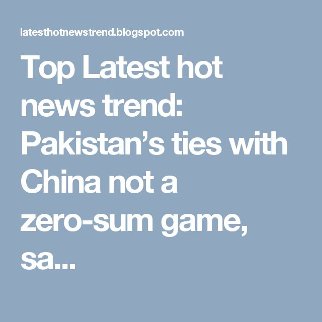 Top Latest hot news trend: Pakistan's ties with China not a zero-sum game, sa...
