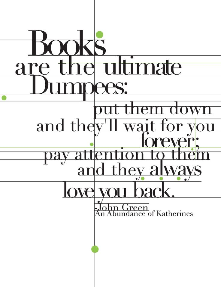 """""""Books are the ultimate Dumpees: put them down and they'll wait for you forever; pay attention to them and they always love you back."""" - John Green, An Abundance of Katherines --- (quotes I made look pretty for my Illustrator class homework)"""