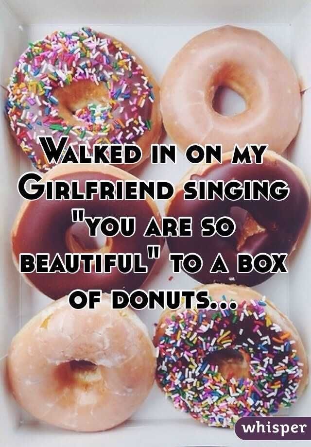 "Walked in on my Girlfriend singing ""you are so beautiful"" to a box of donuts..."
