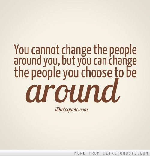 You cannot change the people around you, but you can change the people you choose to be around.