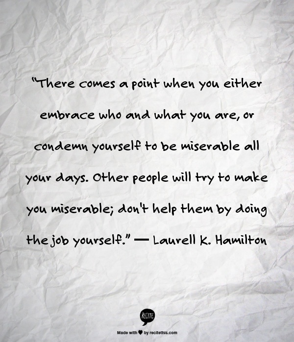 """""""There comes a point when you either embrace who and what you are, or condemn yourself to be miserable all your days. Other people will try to make you miserable; don't help them by doing the job yourself.""""   ― Laurell K. Hamilton"""