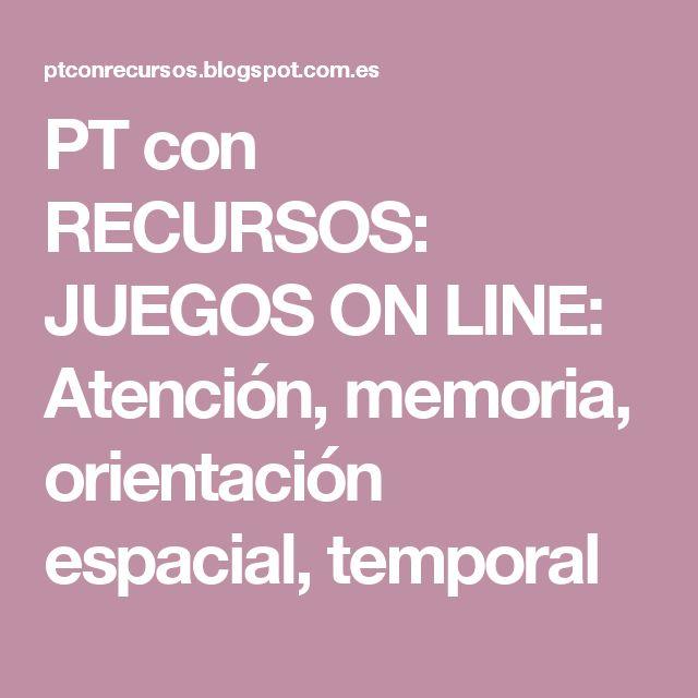 PT con RECURSOS: JUEGOS ON LINE: Atención, memoria, orientación espacial, temporal