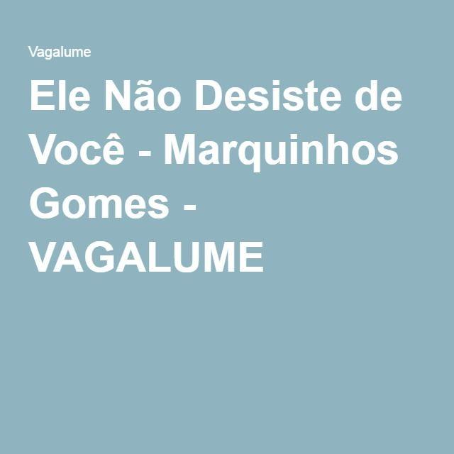 Ele Não Desiste de Você - Marquinhos Gomes - VAGALUME