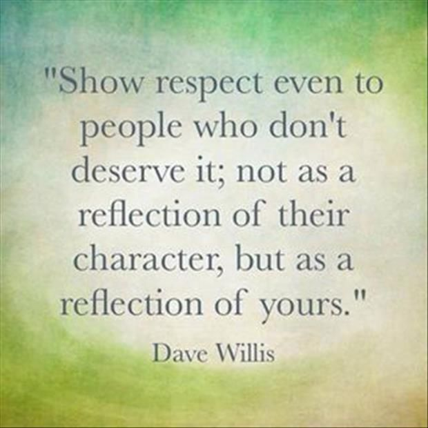 """Show respect even to people who don't deserve it; not as a reflection of their character, but as a reflection of yours."""""""