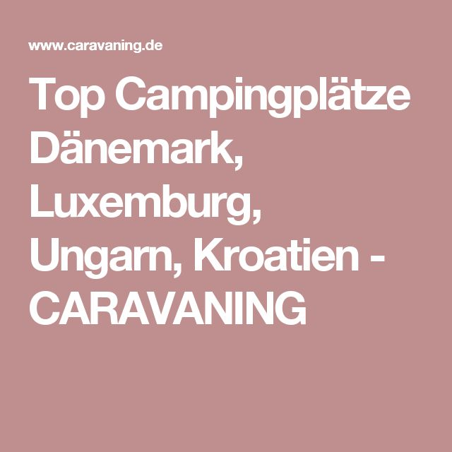 Top Campingplätze Dänemark, Luxemburg, Ungarn, Kroatien - CARAVANING