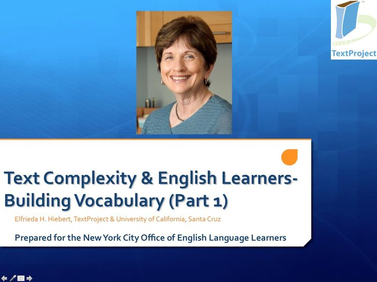 Teaching English Learners: Vocabulary (Part I): In the first of a two-part series, Dr. Hiebert will discuss why vocabulary is a primary means of increasing English Language Learners' capacity with complex text, in addition to discussing how instruction in particular types of vocabulary (e.g., picturable  compound words) can lay a foundation for reading many complex texts.
