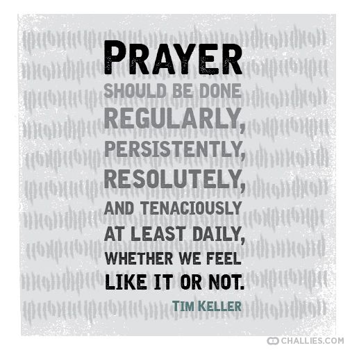 """Prayer should be done regularly, persistently, resolutely, and tenaciously at least daily, whether we feel like it or not."" (Tim Keller)"