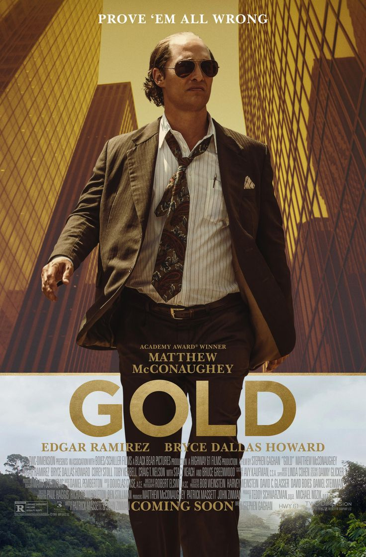 Gold (January 27, 2017) an American Crime Adventure film. Loosely based on a true story, a prospector (Matthew McConaughey) draws the attention of the FBI and the Indonesian military after finding an enormous amount of gold in the jungles of Indonesia in 1993. Directed by Stephen Gaghan. Produced by Michael Nozik, Teddy Schwarzman. Stars: 	Matthew McConaughey, Édgar Ramírez, Bryce Dallas Howard, Corey Stoll, Toby Kebbell, Craig T. Nelson, Stacy Keach, Bruce Greenwood.