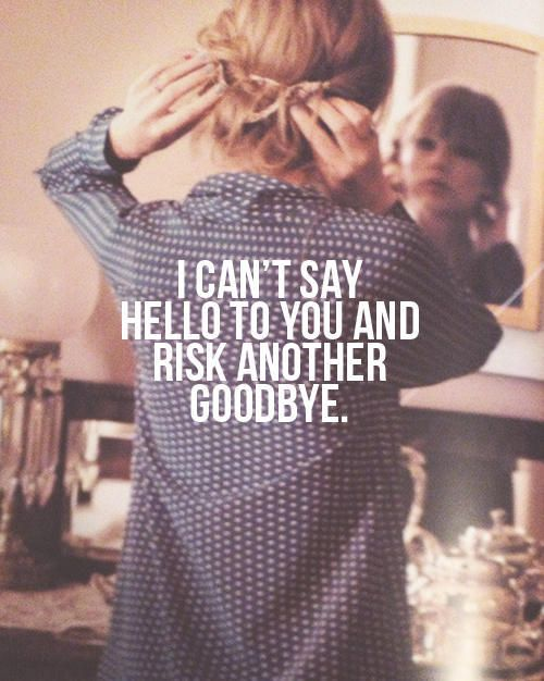 I can't say hello to you and risk another goodbye. #taylorswift