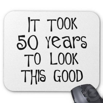 turning 50 quotes pictures | 50th birthday, 50 years to look this good! mouse mats