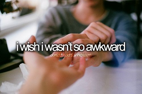 I hate being this way--awkward. Thankfully, it is not as apparent to others as it is to me...I hope!