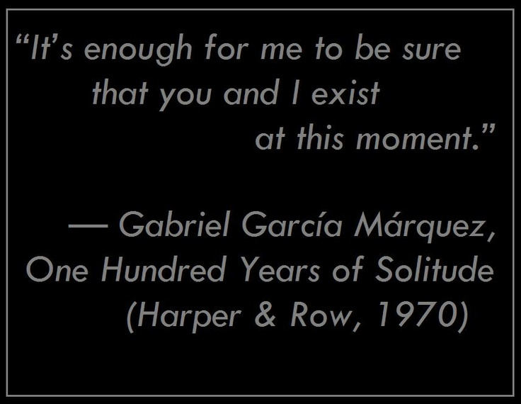 best garcia marquez images writers solitude ldquoit s enough for me to be sure that you and i exist at this moment rdquo gabriel garcatildeshya matildeiexclrquez from one hundred years of solitude harper row