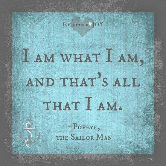 I am what I am, and that's all that I am ~ Popeye, the Sailor Man