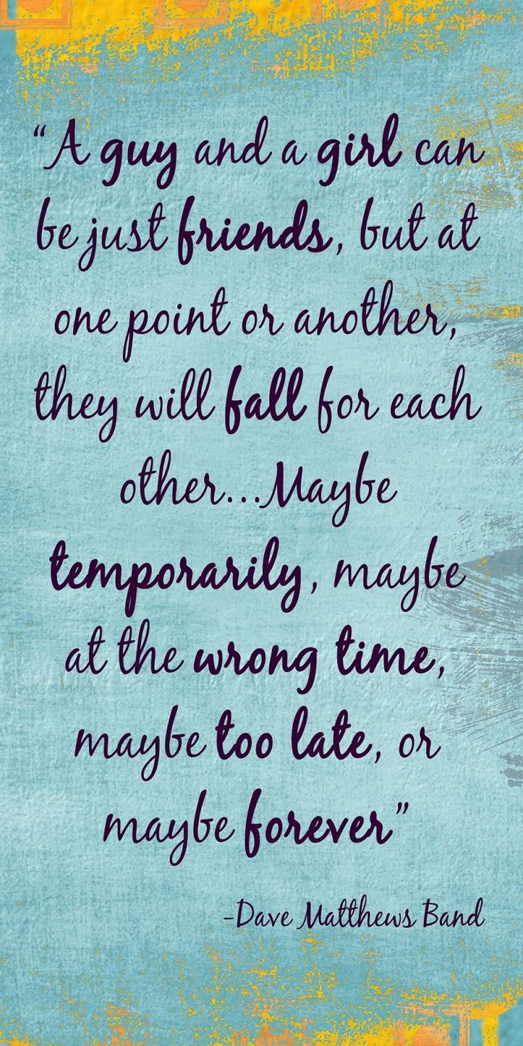 ONE OF MY VERY FAVORITE QUOTES A guy and a girl can be just friends but at one point or another they will fall for each other maybe temporarily