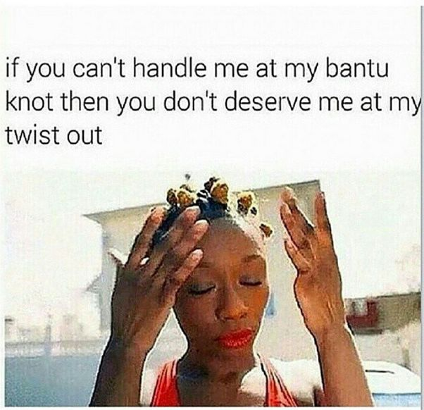 If you can't handle me at my bantu knot, you don't deserve me at my twist out