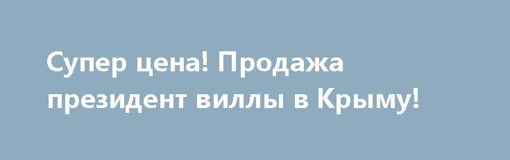 Супер цена! Продажа президент виллы в Крыму! http://xn--80adgfm0afks.xn--p1ai/news/super-tsena-prodaja-prezident-villy-v-krymu  Архитектура виллы, выполнена в неоклассическом стиле и органически вписана в завораживающий южнобережный пейзаж.В данном архитектурном ансамбле, дворцовые, аристократические интерьеры и экстерьер, парадная представительность и оригинальная монументальность гармонично сочетаются с соответствующим окружением объекта. Декорирование выполнено ценными породами древесины…