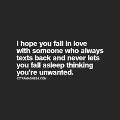 I hope you fall in love with someone who always texts you back and never lets you fall asleep thinking you're unwanted