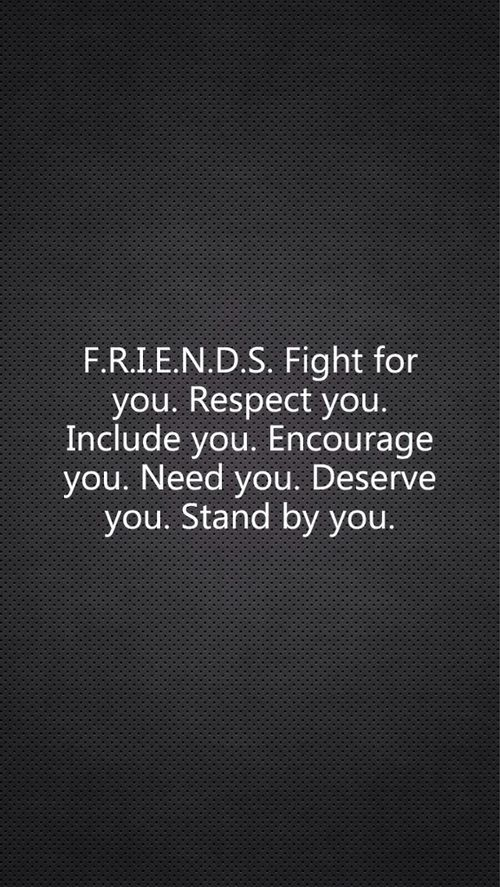 F.R.I.E.N.D.S fight for you. Respect you. Encourage you. Need you. Deserve you. Stand by you. - These are rare, and few and far between.  I'd rather have a few friends, than many acquaintances.