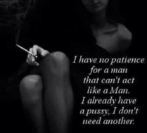 I have no patience for a man that can't act like a man. I already have a pussy, I don't need another.
