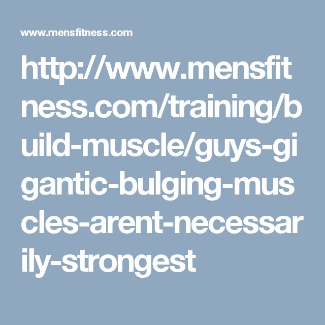 http://www.mensfitness.com/training/build-muscle/guys-gigantic-bulging-muscles-arent-necessarily-strongest