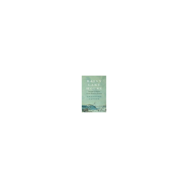 Rainy Lake House : Twilight of Empire on the Northern Frontier (Hardcover) (Theodore Catton)