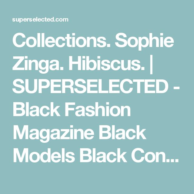 Collections. Sophie Zinga.  Hibiscus. | SUPERSELECTED - Black Fashion Magazine Black Models Black Contemporary Artists Art Black Musicians
