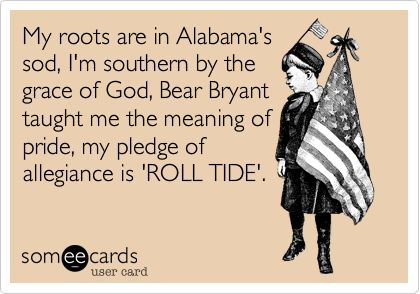 My roots are in Alabama's sod, I'm southern by the grace of God, Bear Bryant taught me the meaning of pride, my pledge of allegiance is 'ROLL TIDE'.