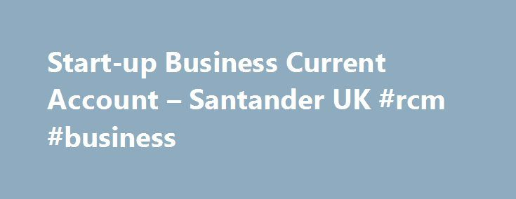 Start-up Business Current Account – Santander UK #rcm #business http://bank.remmont.com/start-up-business-current-account-santander-uk-rcm-business/  #business account # Start-up Business Current Account 12 or 18 months free business banking with the Start-up Business Current Account If your small to medium sized business is in its first year of trading, has up to two directors, owners (shareholders) or partners and this is its first Business Current Account with us, you could … Read More →
