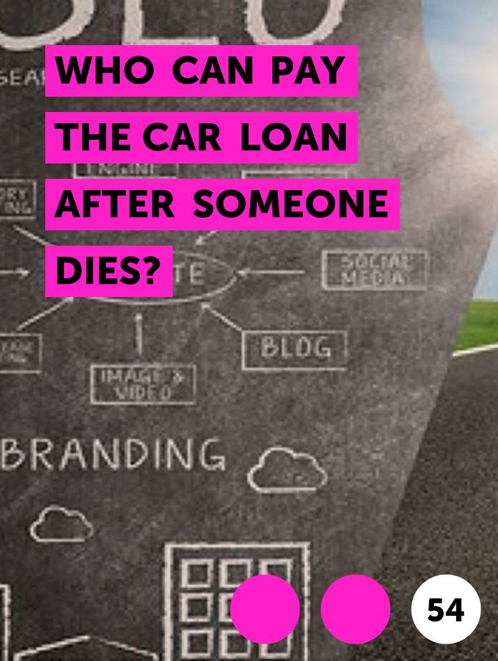 Who Can Pay The Car Loan After Someone Dies In 2020 Credit Card Car Loans Credit Card Companies