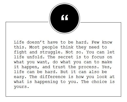 life doesn't have to be hard. few know this. most people think they need to fight and struggle. not so. you can let life unfold. the secret is to focus on what you want, do what you can to make it happen, and trust the process. yes, life can be hard. but it can also be easy. the difference is how you look at what is happening to you. the choice is yours.