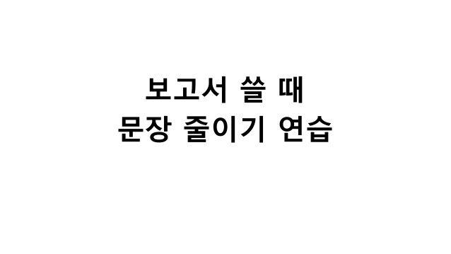 보고서 쓸 때 문장 줄이기 연습 by Sungchul Choi via slideshare