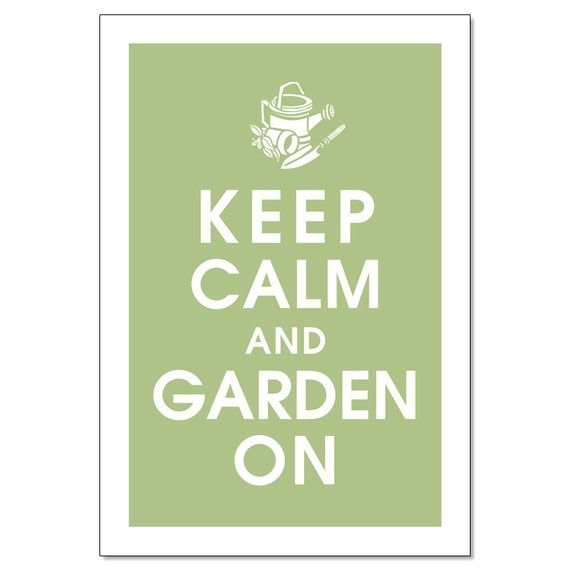 Keep Calm and Garden On!     And if you DO stress out, look here for some gardening tips to help your garden flourish.