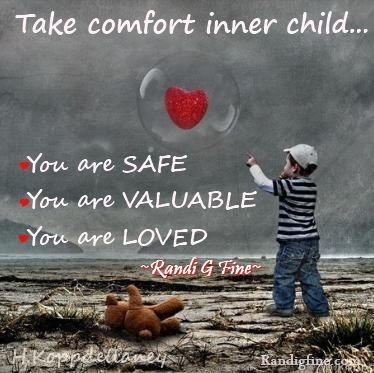 Take comfort inner child…you are SAFE, you are VALUABLE, you are LOVED. ~Randi G Fine~ http://www.randigfine.com
