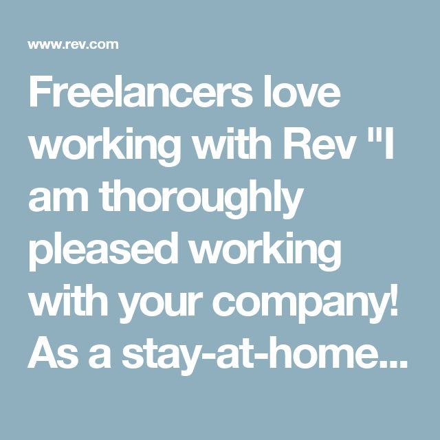 "Freelancers love working with Rev ""I am thoroughly pleased working with your company! As a stay-at-home mom, I have been looking for a long time for a legitimate part-time job at home to earn some extra money, occupy my brain, and stay ""fresh"" in the workplace.""  - Tiffany (USA) 