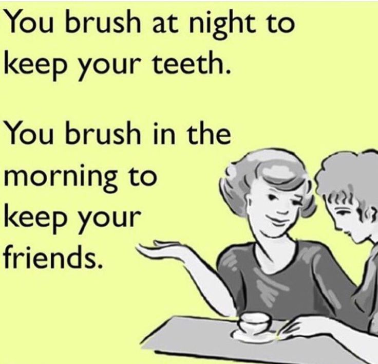 You brush at night to keep your teeth. You brush in the morning to keep your friends.