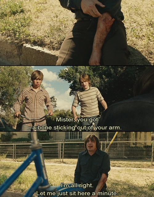 """Mister, you got a bone sticking out of your arm."" (No Country for Old Men)"