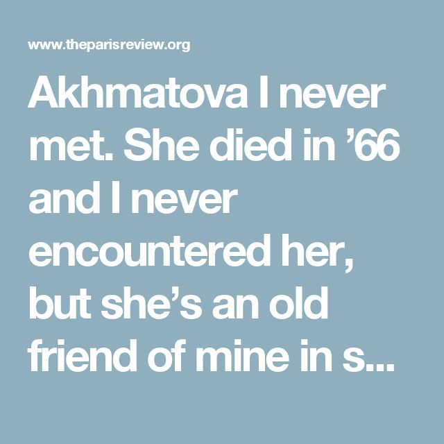 Akhmatova I never met. She died in '66 and I never encountered her, but she's an old friend of mine in spirit. She taught me something, taught me the possibility of dealing quite directly with the most painful experiences … Requiem 1935–40 is a good example. The background of the poem was excruciating, and yet out of it she made a poem that is personal at its immediate level but universal in its ultimate form. It transcends the personal by viewing the historic occasion through the lens of…