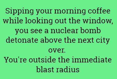 Sipping your morning coffee whilst looking out the window, you see a nuclear bomb detonate above the next city over. You're outside the immediate blast radius.