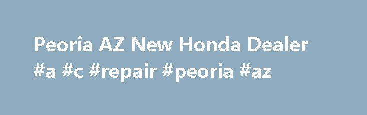 Peoria AZ New Honda Dealer #a #c #repair #peoria #az http://india.nef2.com/peoria-az-new-honda-dealer-a-c-repair-peoria-az/  # Welcome to Arrowhead Honda in Peoria, AZ Welcome to Arrowhead Honda, conveniently located in Peoria, AZ! We proudly serve Phoenix, Glendale, Sun City and the entire West Valley Arizona area by providing the best in new Honda models, quality used vehicles, exceptional auto repair and car service, and high end OEM car parts. Here at Arrowhead Honda, we treat each of…