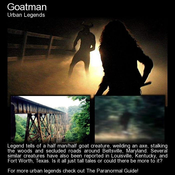 "Goatman.   ""They would later report to media that they found themselves being leered at by a ""tall, horned man"" that resembled a goat. If that wasn't frightening enough, the man seemed to be waving what looked like a double-edged axe at them. The creature was then said to have turned and ran into the woods..."" Read more here: http://www.theparanormalguide.com/blog/goatman"