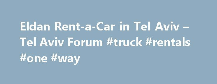 Eldan Rent-a-Car in Tel Aviv – Tel Aviv Forum #truck #rentals #one #way http://remmont.com/eldan-rent-a-car-in-tel-aviv-tel-aviv-forum-truck-rentals-one-way/  #eldan car rental # Ottawa, Canada 5,498 forum posts #5 of 21 There shouldn t be any problem with the Eldan office in Tel Aviv. Things to be aware of when renting any car in Israel : -the paperwork takes a long time, give yourself half an hour to forty five minutes for pick up and be sure to have your passport and American drivers…