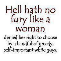 """Hell hath no fury like a woman denied her right to choose by a handful of greedy, self-important white guys."" #feminism"
