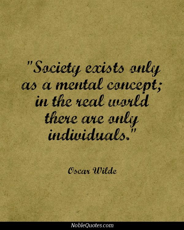 """""""Society exists only as a mental concept; in the real world there are only individuals."""" - Oscar Wilde"""