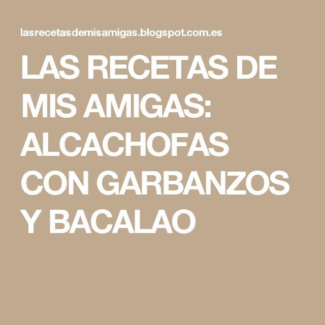 LAS RECETAS DE MIS AMIGAS: ALCACHOFAS CON GARBANZOS Y BACALAO