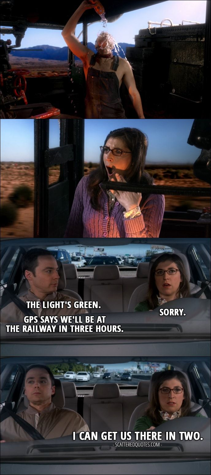 Quote from The Big Bang Theory 10x15 │  (Sheldon interrupts Amy's daydreaming) Sheldon Cooper: The light's green. Amy Farrah Fowler: Sorry. Sheldon Cooper: GPS says we'll be at the railway in three hours. Amy Farrah Fowler: I can get us there in two.