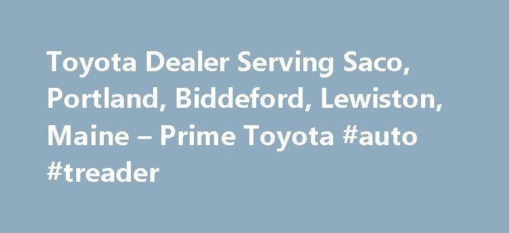Toyota Dealer Serving Saco, Portland, Biddeford, Lewiston, Maine – Prime Toyota #auto #treader http://auto-car.remmont.com/toyota-dealer-serving-saco-portland-biddeford-lewiston-maine-prime-toyota-auto-treader/  #prime auto group # Get Pre-Approved Before You Shop Overall this was a […]