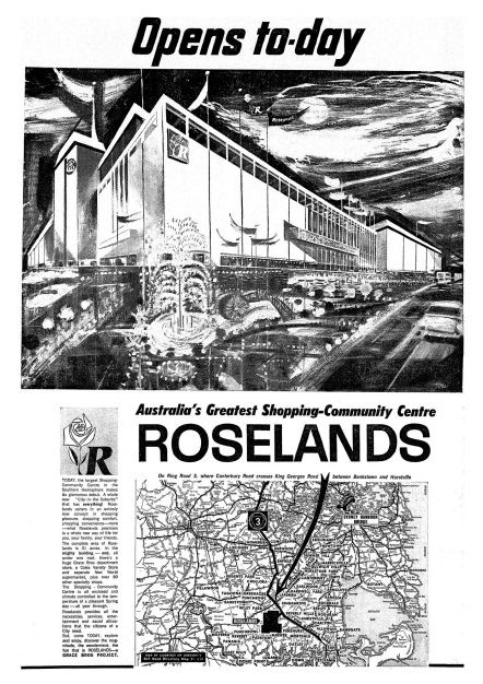 'Sydney Morning Herald' liftout, promoting Roselands Shopping Centre. The Centre was the third fully enclosed shopping precinct in Australia, and was opened in October 1965. Roselands was built on the site of a golf course; it boasted a large Grace Bros Department Store (now Myer), a single movie cinema, an indoor rainfall water feature, tennis courts and the first food court in Australia ('Four Corners', demolished in 2000 and remade as the 'Raindrop Food Court' in December 2000)