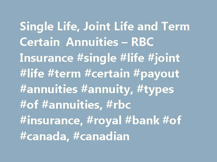 Single Life, Joint Life and Term Certain Annuities – RBC Insurance #single #life #joint #life #term #certain #payout #annuities #annuity, #types #of #annuities, #rbc #insurance, #royal #bank #of #canada, #canadian http://delaware.remmont.com/single-life-joint-life-and-term-certain-annuities-rbc-insurance-single-life-joint-life-term-certain-payout-annuities-annuity-types-of-annuities-rbc-insurance-royal-bank-of-cana/  # RBC ® Payout Annuities Choose from three types of Payout Annuities Your…