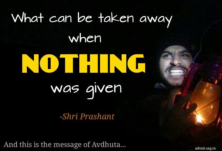 """What can be taken away when nothing was given.""  ~ Shri Prashant #ShriPrashant #Advait #Avdhuta #identity #nothing #awareness Read at:- prashantadvait.com Watch at:- www.youtube.com/c/ShriPrashant Website:-www.advait.org.in Facebook:- www.facebook.com/prashant.advait LinkedIn:- www.linkedin.com/in/prashantadvait Twitter:- https://twitter.com/Prashant_Advait"