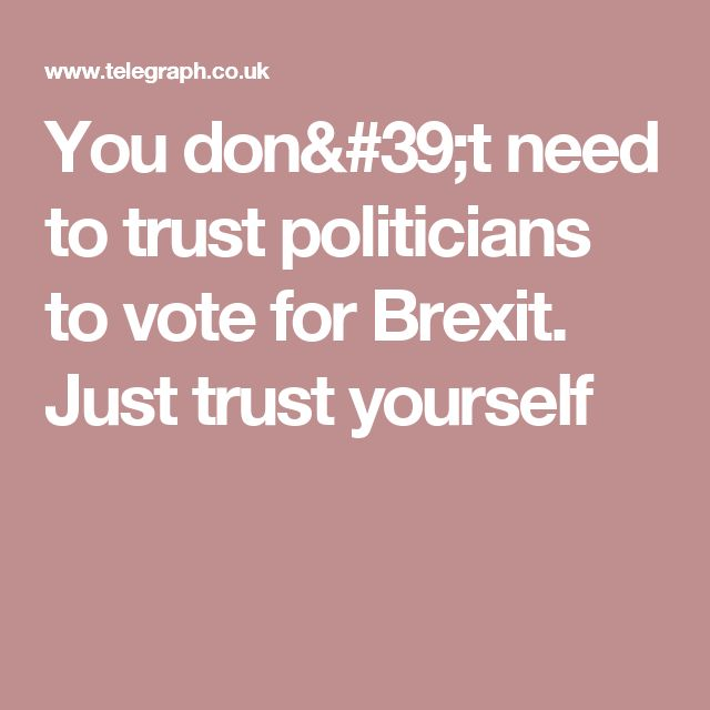 You don't need to trust politicians to vote for Brexit. Just trust yourself